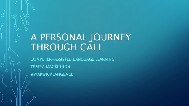 A PERSONAL JOURNEY THROUGH CALL COMPUTER-ASSISTED LANGUAGE LEARNING TERESA MACKINNON @WARWICKLANGUAGE