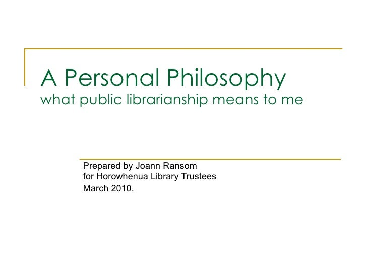 A Personal Philosophy what public librarianship means to me Prepared by Joann Ransom for Horowhenua Library Trustees March...