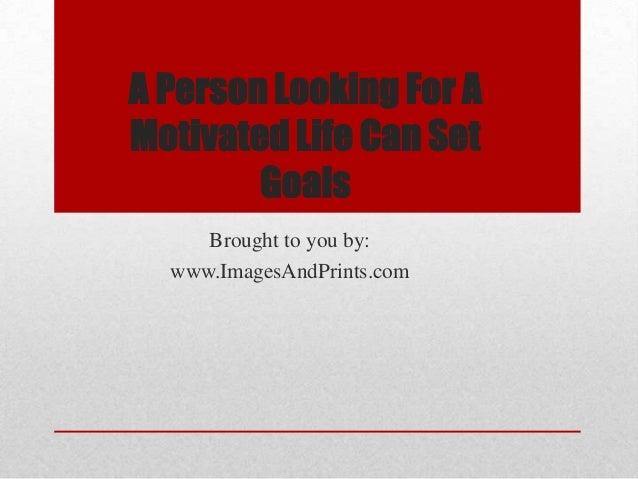 A Person Looking For AMotivated Life Can Set        Goals     Brought to you by:  www.ImagesAndPrints.com