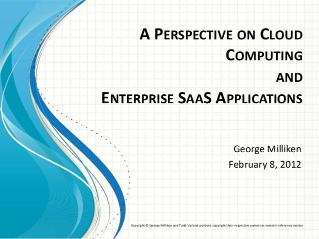 A PERSPECTIVE ON CLOUD COMPUTING AND ENTERPRISE SAAS APPLICATIONS George Milliken February 8, 2012 Copyright © George Mill...