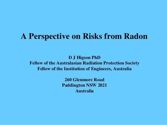 A Perspective on Risks from Radon D J Higson PhD Fellow of the Australasian Radiation Protection Society Fellow of the Ins...