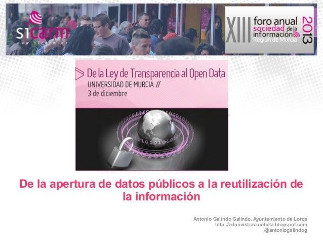 De la apertura de datos públicos a la reutilización de la información Antonio Galindo Galindo. Ayuntamiento de Lorca http:...