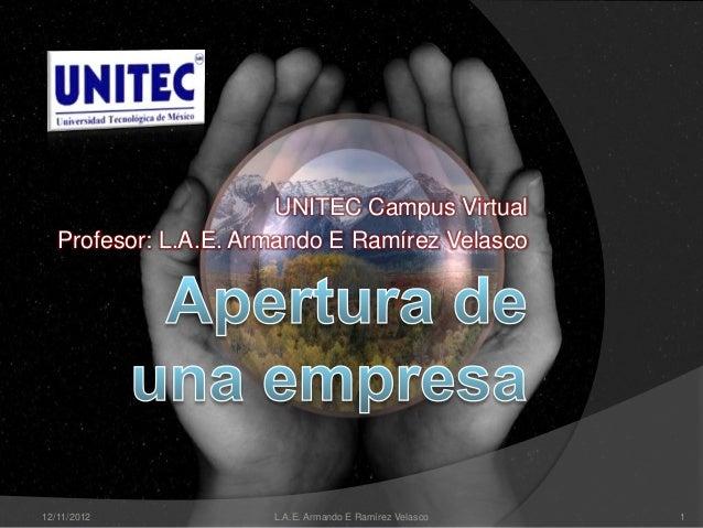UNITEC Campus Virtual   Profesor: L.A.E. Armando E Ramírez Velasco12/11/2012            L.A.E. Armando E Ramírez Velasco   1