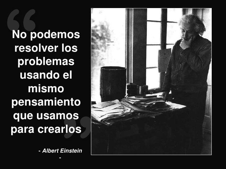 No podemos resolver los  problemas  usando el    mismopensamientoque usamospara crearlos     - Albert Einstein            ...