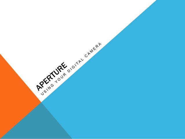 WHAT IS APERTURE? Aperture is the size of the opening in the lens when you take a picture The larger the hole, the more ...