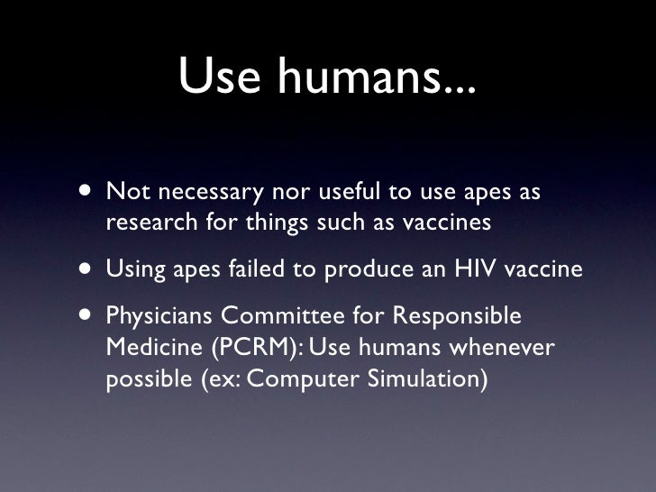 Use humans...  • Not necessary nor useful to use apes as   research for things such as vaccines • Using apes failed to pro...
