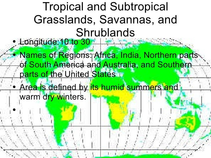 Tropical and Subtropical Grasslands, Savannas, and Shrublands <ul><li>Longitude:10 to 30 </li></ul><ul><li>Names of Region...