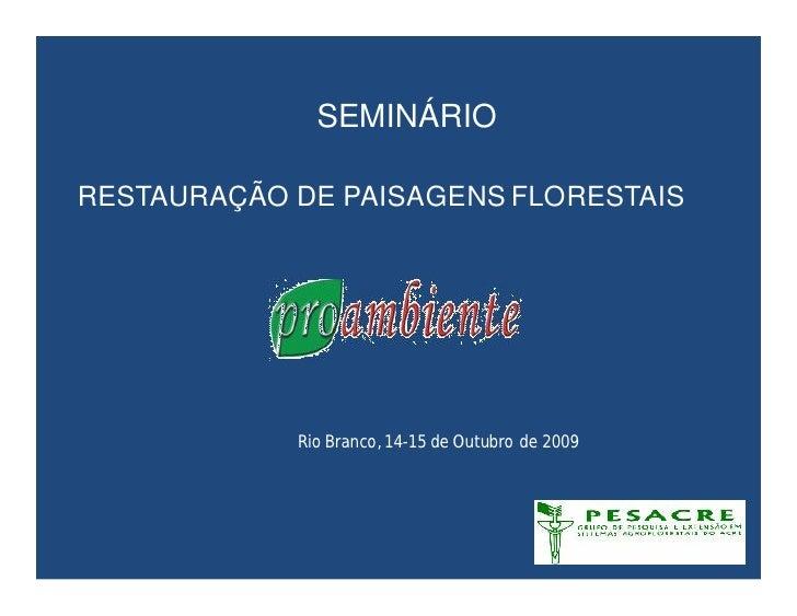 SEMINÁRIO  RESTAURAÇÃO DE PAISAGENS FLORESTAIS                 Rio Branco, 14-15 de Outubro de 2009
