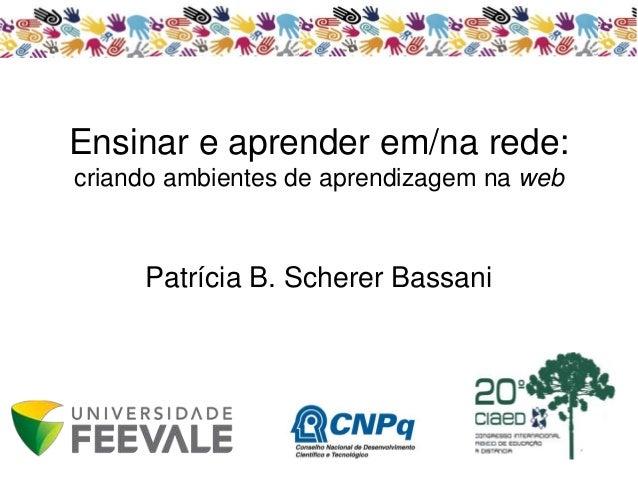 Ensinar e aprender em/na rede:  criando ambientes de aprendizagem na web  Patrícia B. Scherer Bassani