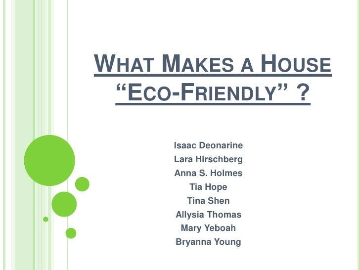 "WHAT MAKES A HOUSE ""ECO-FRIENDLY"" ?      Isaac Deonarine      Lara Hirschberg      Anna S. Holmes         Tia Hope        ..."