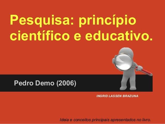 Pesquisa: princípio científico e educativo. Pedro Demo (2006) Ideia e conceitos principais apresentados no livro. INGRID L...