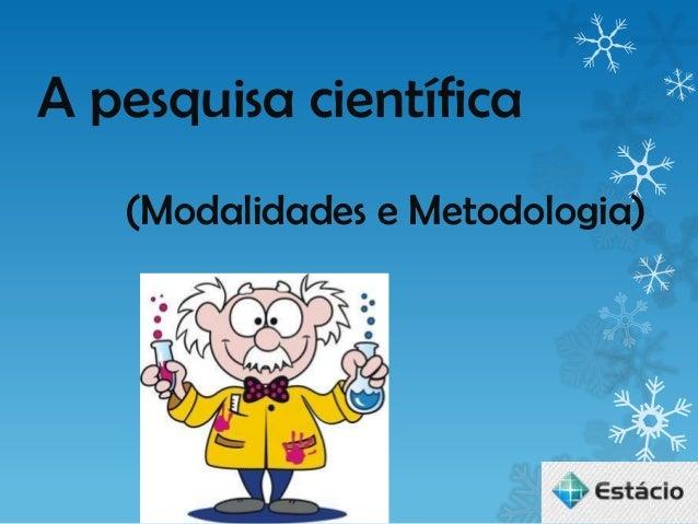 A pesquisa científica   (Modalidades e Metodologia)
