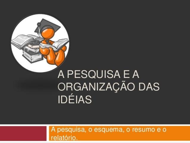 A PESQUISA E A  ORGANIZAÇÃO DAS  IDÉIAS  A pesquisa, o esquema, o resumo e o  relatório.