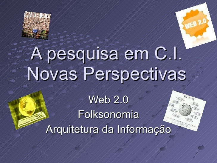 A pesquisa em C.I. Novas Perspectivas Web 2.0 Folksonomia Arquitetura da Informação