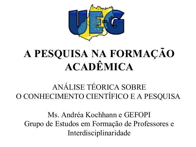 A PESQUISA NA FORMAÇÃO ACADÊMICA ANÁLISE TÉORICA SOBRE O CONHECIMENTO CIENTÍFICO E A PESQUISA Ms. Andréa Kochhann e GEFOPI...