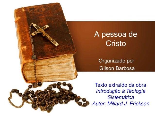 A pessoa de Cristo Organizado por Gilson Barbosa Texto extraído da obra Introdução à Teologia Sistemática Autor: Millard J...