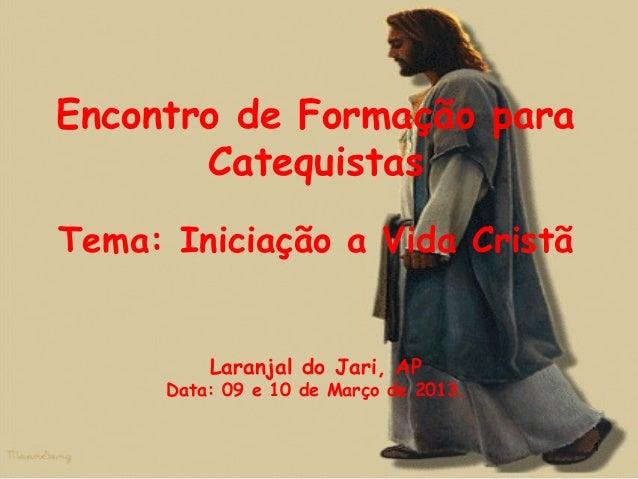 Encontro de Formação para Catequistas Tema: Iniciação a Vida Cristã Laranjal do Jari, AP Data: 09 e 10 de Março de 2013. 1