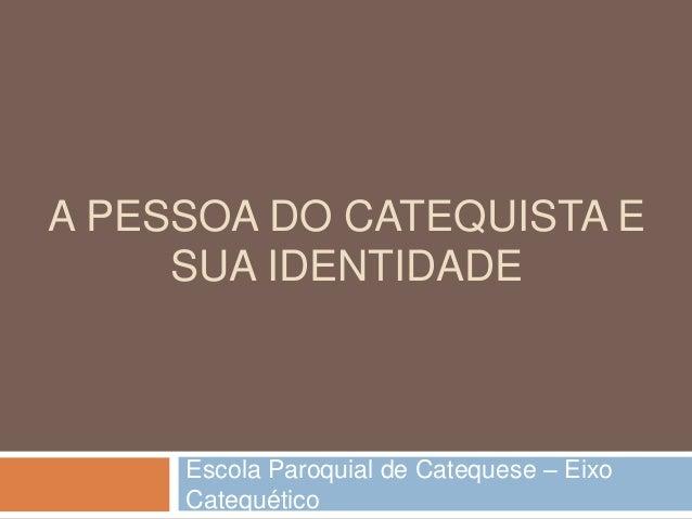 A PESSOA DO CATEQUISTA E SUA IDENTIDADE Escola Paroquial de Catequese – Eixo Catequético