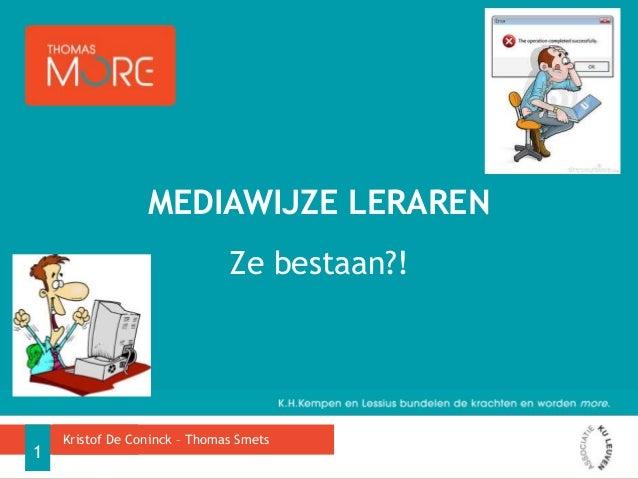MEDIAWIJZE LERAREN Ze bestaan?!  1  Kristof De Coninck – Thomas Smets