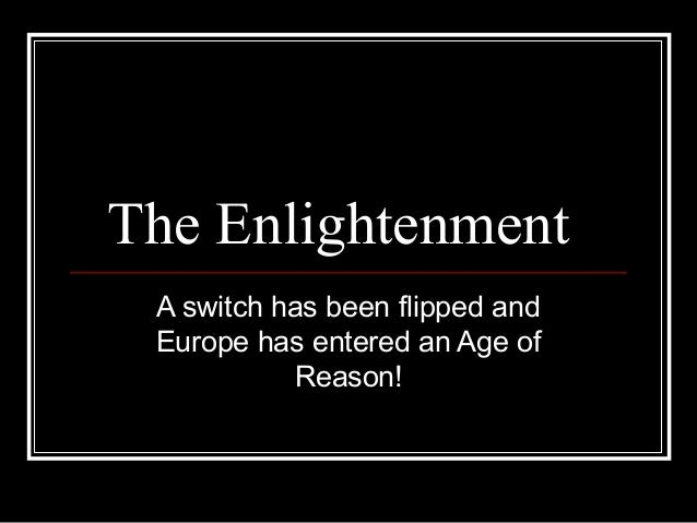 The Enlightenment A switch has been flipped and Europe has entered an Age of Reason!