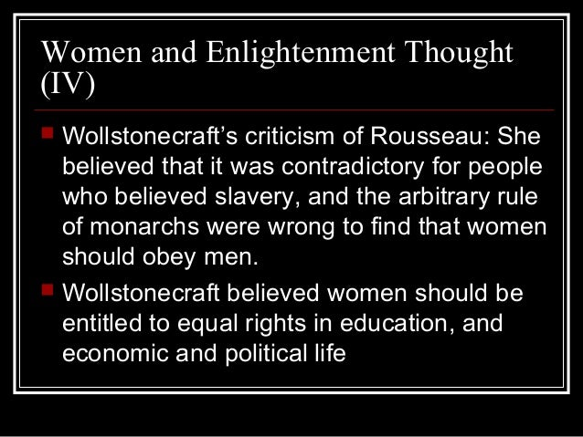 thinkers of the enlightenment rousseau wollstonecraft and condorcet Wollstonecraft attacked rousseau's point of view  in agreement w/ wollstonecraft, condorcet supported ed for  many of the enlightenment thinkers believed that.