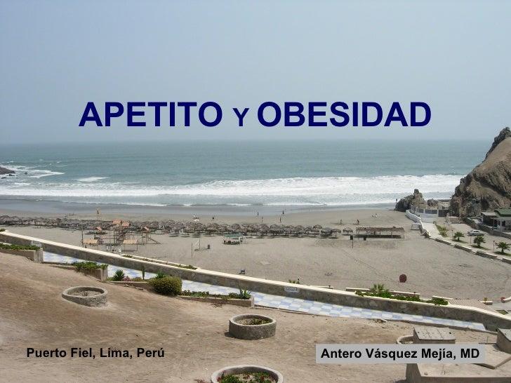 APETITO  Y  OBESIDAD Puerto Fiel, Lima, Perú Antero Vásquez Mejía, MD