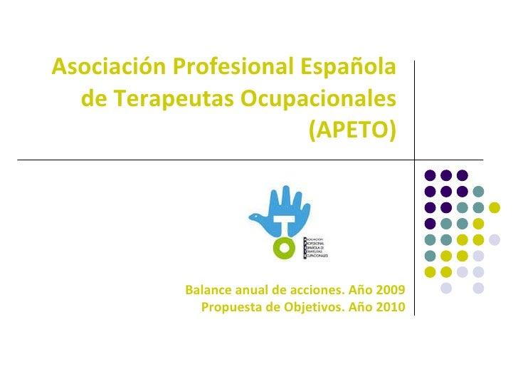 Asociación Profesional Española de Terapeutas Ocupacionales (APETO) Balance anual de acciones. Año 2009 Propuesta de Objet...