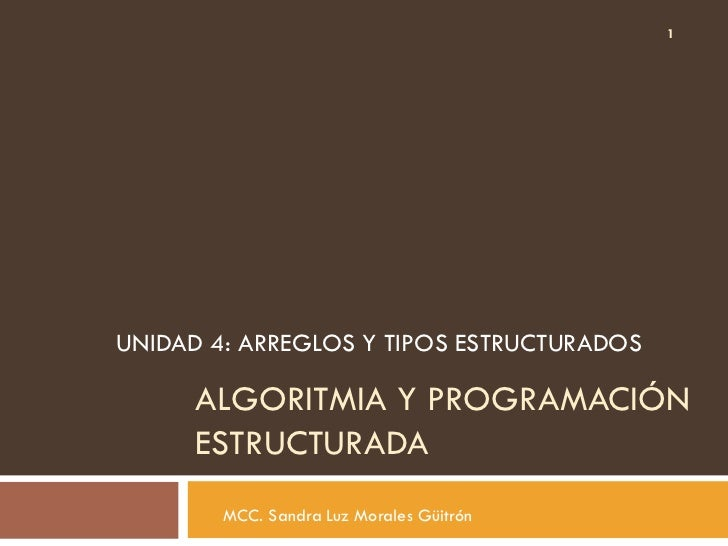 1UNIDAD 4: ARREGLOS Y TIPOS ESTRUCTURADOS      ALGORITMIA Y PROGRAMACIÓN      ESTRUCTURADA        MCC. Sandra Luz Morales ...