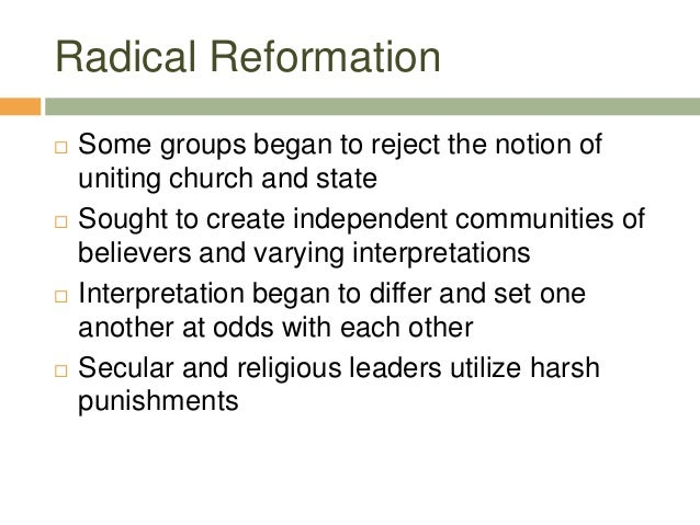 Radical Reformation  Some groups began to reject the notion of uniting church and state  Sought to create independent co...