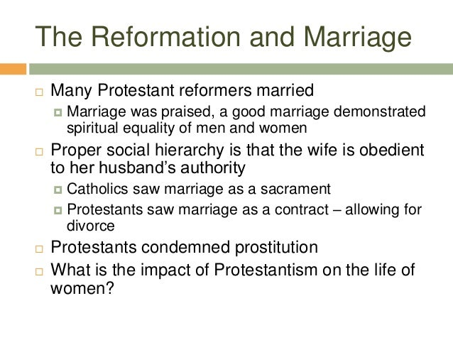 The Reformation and Marriage  Many Protestant reformers married  Marriage was praised, a good marriage demonstrated spir...