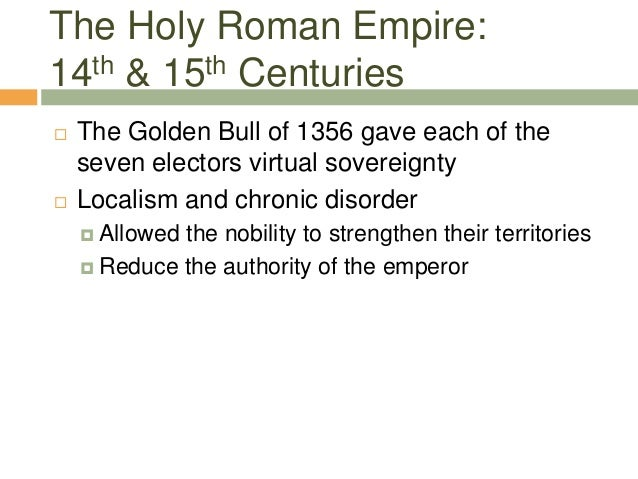 The Holy Roman Empire: 14th & 15th Centuries  The Golden Bull of 1356 gave each of the seven electors virtual sovereignty...