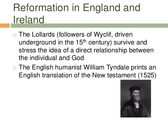 Reformation in England and Ireland  The Lollards (followers of Wyclif, driven underground in the 15th century) survive an...