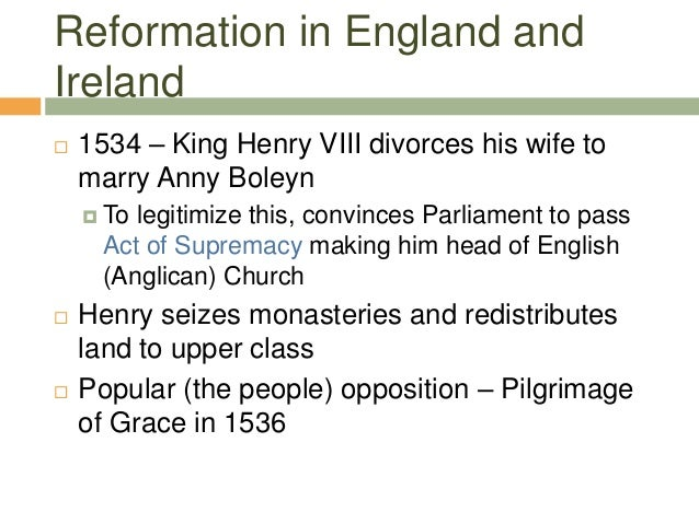 Reformation in England and Ireland  1534 – King Henry VIII divorces his wife to marry Anny Boleyn  To legitimize this, c...