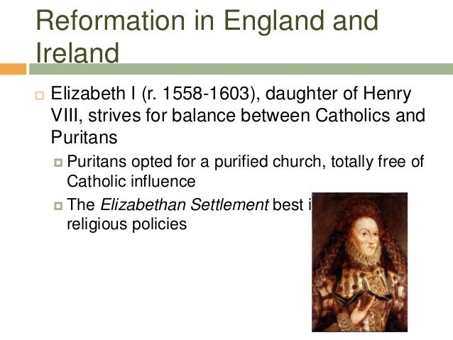 Reformation in England and Ireland  Elizabeth I (r. 1558-1603), daughter of Henry VIII, strives for balance between Catho...