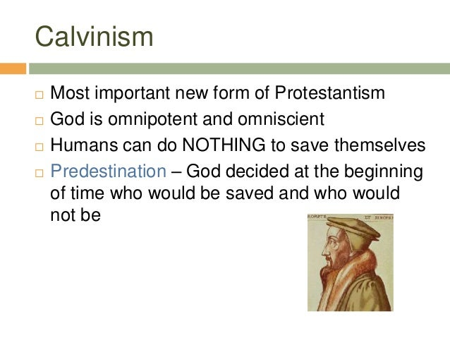 Calvinism  Most important new form of Protestantism  God is omnipotent and omniscient  Humans can do NOTHING to save th...