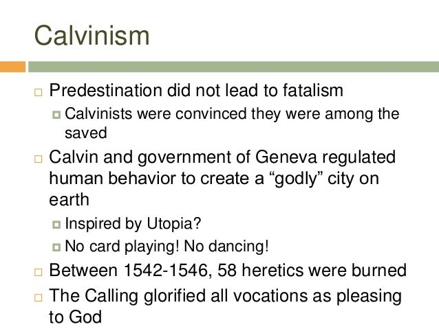 Calvinism  Predestination did not lead to fatalism  Calvinists were convinced they were among the saved  Calvin and gov...