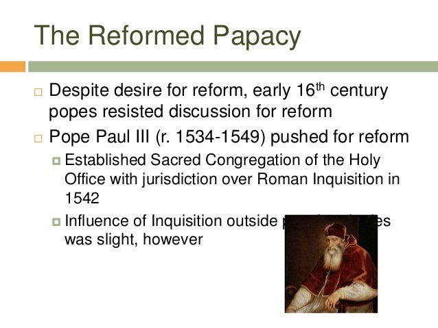 The Reformed Papacy  Despite desire for reform, early 16th century popes resisted discussion for reform  Pope Paul III (...
