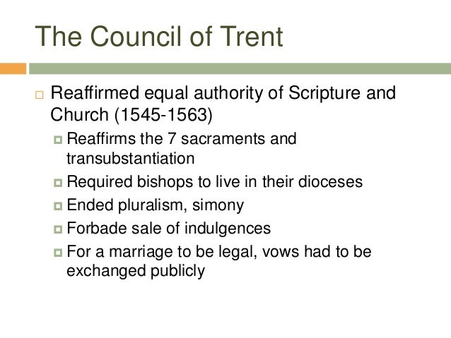 The Council of Trent  Reaffirmed equal authority of Scripture and Church (1545-1563)  Reaffirms the 7 sacraments and tra...