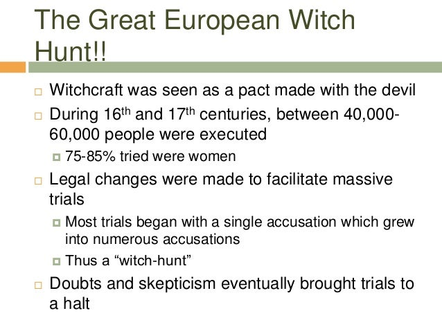 The Great European Witch Hunt!!  Witchcraft was seen as a pact made with the devil  During 16th and 17th centuries, betw...