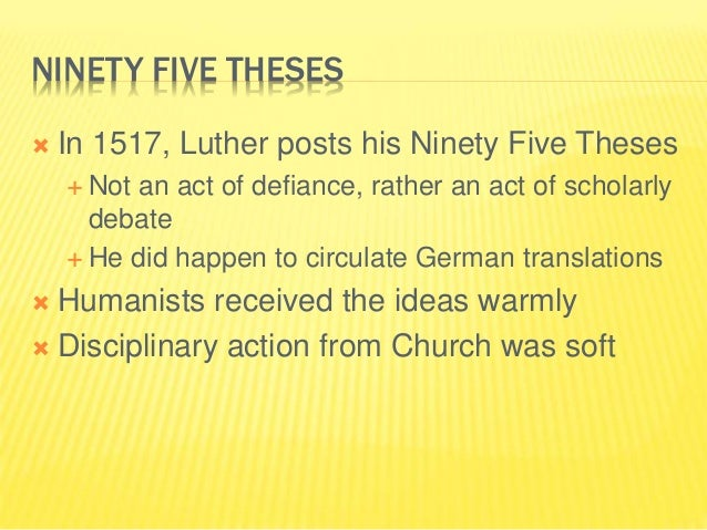 NINETY FIVE THESES  In 1517, Luther posts his Ninety Five Theses  Not an act of defiance, rather an act of scholarly deb...