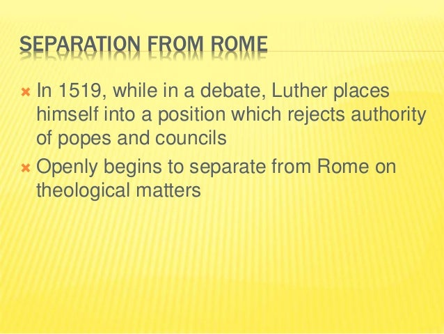 SEPARATION FROM ROME  In 1519, while in a debate, Luther places himself into a position which rejects authority of popes ...