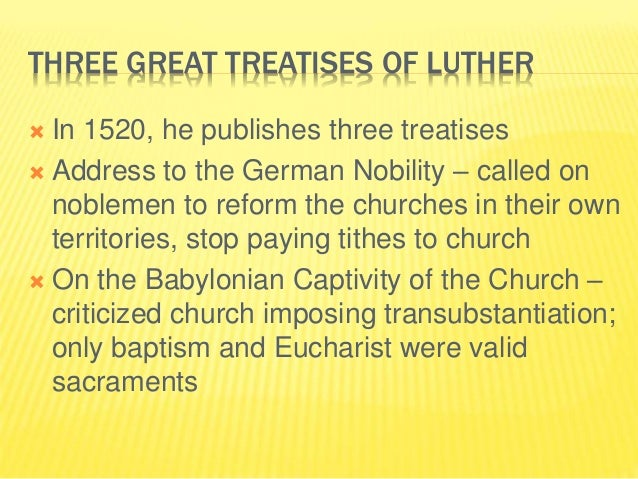 THREE GREAT TREATISES OF LUTHER  In 1520, he publishes three treatises  Address to the German Nobility – called on noble...