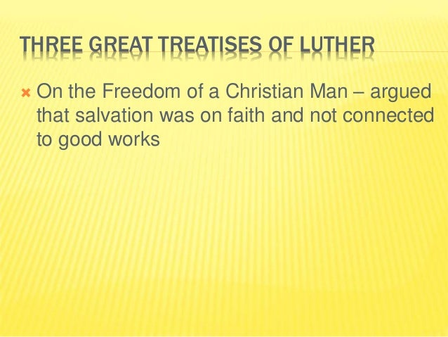 THREE GREAT TREATISES OF LUTHER  On the Freedom of a Christian Man – argued that salvation was on faith and not connected...