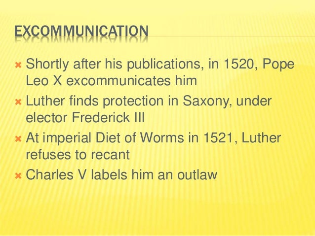 EXCOMMUNICATION  Shortly after his publications, in 1520, Pope Leo X excommunicates him  Luther finds protection in Saxo...