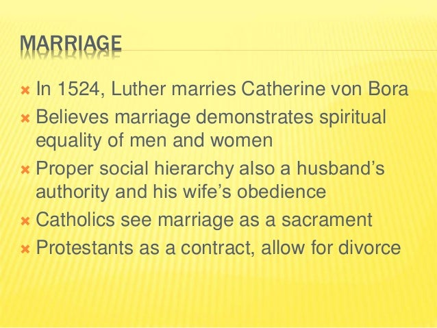 MARRIAGE  In 1524, Luther marries Catherine von Bora  Believes marriage demonstrates spiritual equality of men and women...