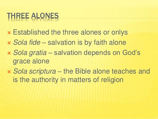 THREE ALONES  Established the three alones or onlys  Sola fide – salvation is by faith alone  Sola gratia – salvation d...