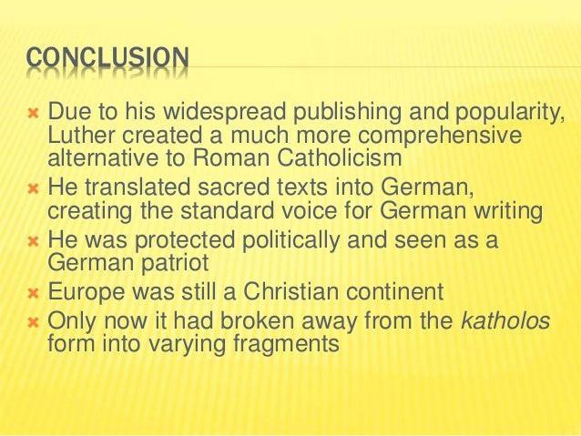 CONCLUSION  Due to his widespread publishing and popularity, Luther created a much more comprehensive alternative to Roma...