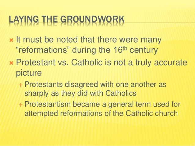 """LAYING THE GROUNDWORK  It must be noted that there were many """"reformations"""" during the 16th century  Protestant vs. Cath..."""
