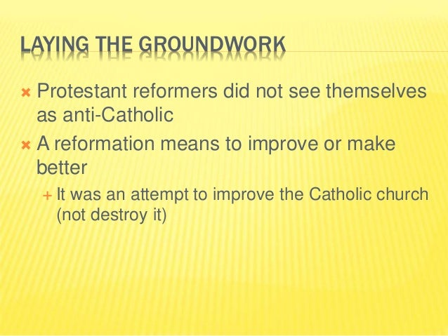 LAYING THE GROUNDWORK  Protestant reformers did not see themselves as anti-Catholic  A reformation means to improve or m...
