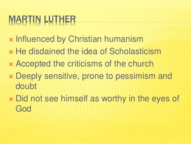 MARTIN LUTHER  Influenced by Christian humanism  He disdained the idea of Scholasticism  Accepted the criticisms of the...